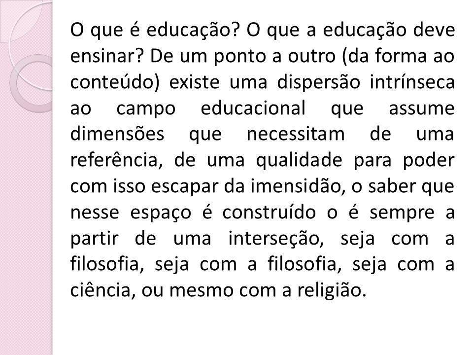O que é educação? O que a educação deve ensinar? De um ponto a outro (da forma ao conteúdo) existe uma dispersão intrínseca ao campo educacional que a