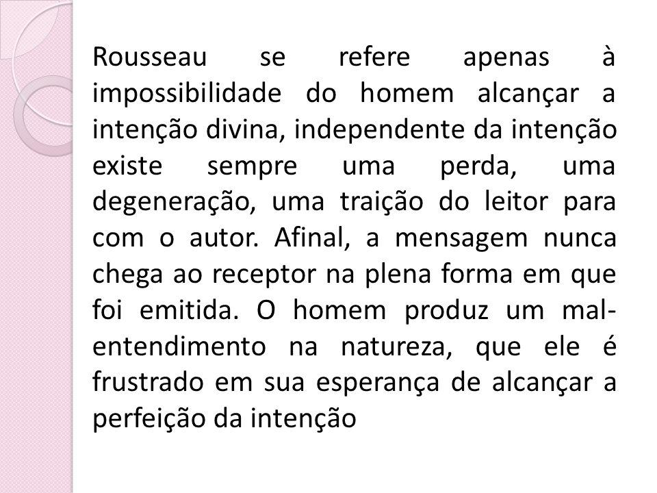 Rousseau se refere apenas à impossibilidade do homem alcançar a intenção divina, independente da intenção existe sempre uma perda, uma degeneração, um