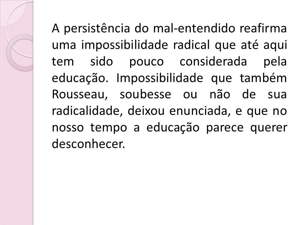 A persistência do mal-entendido reafirma uma impossibilidade radical que até aqui tem sido pouco considerada pela educação. Impossibilidade que também