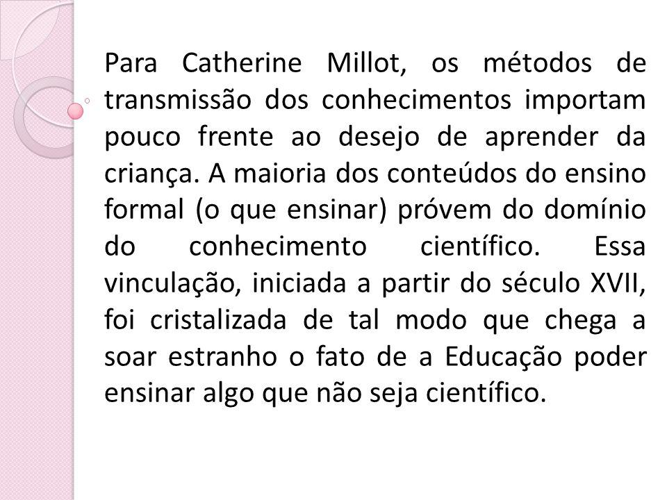 Para Catherine Millot, os métodos de transmissão dos conhecimentos importam pouco frente ao desejo de aprender da criança. A maioria dos conteúdos do