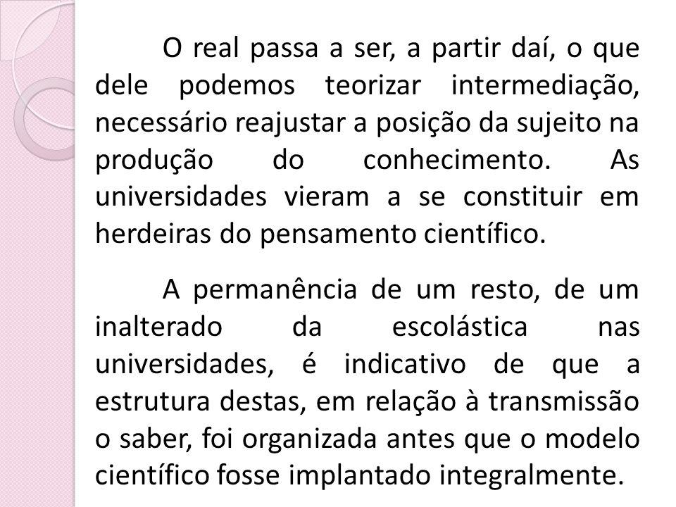 O real passa a ser, a partir daí, o que dele podemos teorizar intermediação, necessário reajustar a posição da sujeito na produção do conhecimento. As
