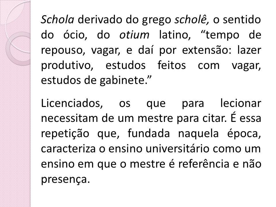 Schola derivado do grego scholê, o sentido do ócio, do otium latino, tempo de repouso, vagar, e daí por extensão: lazer produtivo, estudos feitos com
