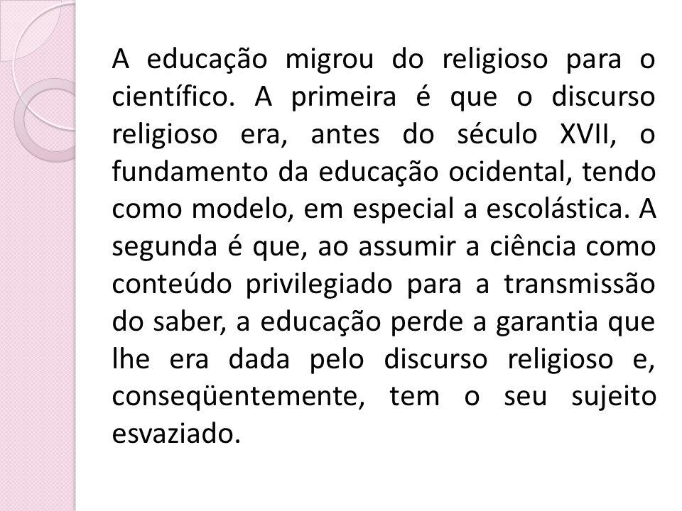 A educação migrou do religioso para o científico. A primeira é que o discurso religioso era, antes do século XVII, o fundamento da educação ocidental,