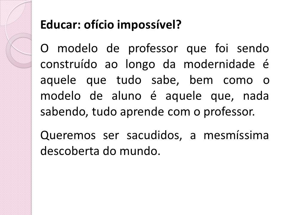 Educar: ofício impossível? O modelo de professor que foi sendo construído ao longo da modernidade é aquele que tudo sabe, bem como o modelo de aluno é