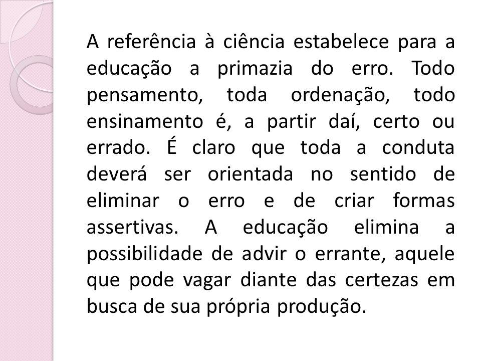A referência à ciência estabelece para a educação a primazia do erro. Todo pensamento, toda ordenação, todo ensinamento é, a partir daí, certo ou erra