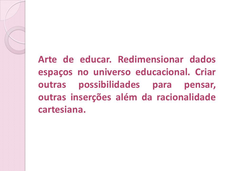 Arte de educar. Redimensionar dados espaços no universo educacional. Criar outras possibilidades para pensar, outras inserções além da racionalidade c