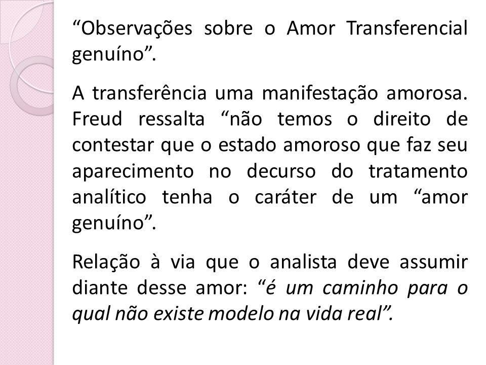 Observações sobre o Amor Transferencial genuíno. A transferência uma manifestação amorosa. Freud ressalta não temos o direito de contestar que o estad