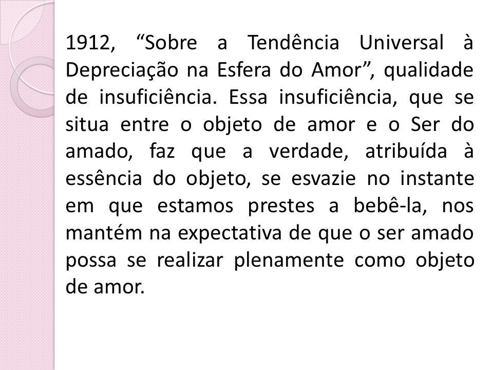 1912, Sobre a Tendência Universal à Depreciação na Esfera do Amor, qualidade de insuficiência. Essa insuficiência, que se situa entre o objeto de amor