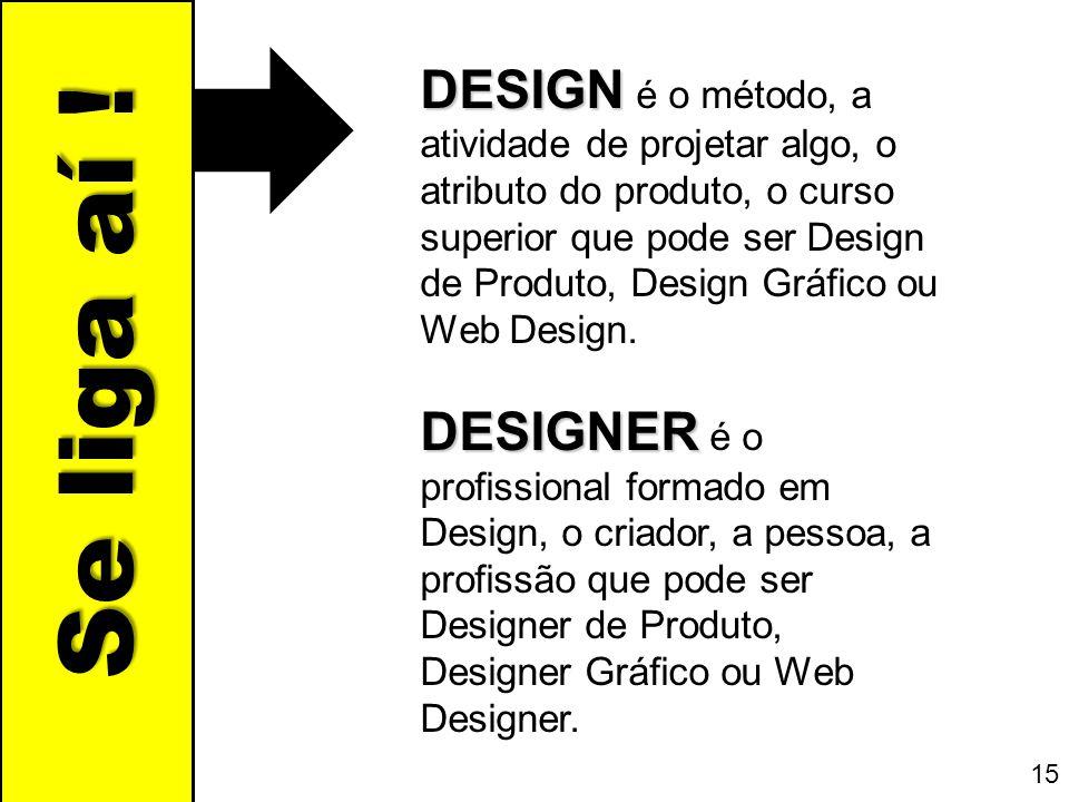 Se liga aí ! DESIGN DESIGN é o método, a atividade de projetar algo, o atributo do produto, o curso superior que pode ser Design de Produto, Design Gr