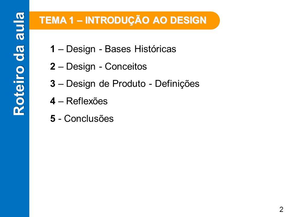 Roteiro da aula 1 – Design - Bases Históricas 2 – Design - Conceitos 3 – Design de Produto - Definições 4 – Reflexões 5 - Conclusões TEMA 1 – INTRODUÇ