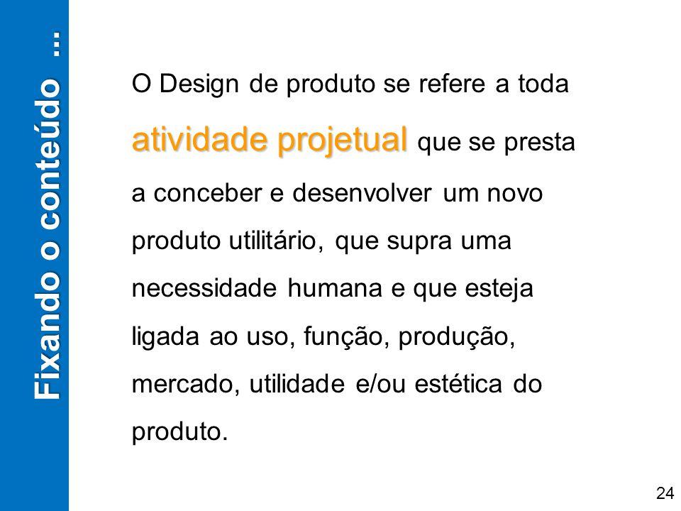 Fixando o conteúdo... 24 atividade projetual O Design de produto se refere a toda atividade projetual que se presta a conceber e desenvolver um novo p