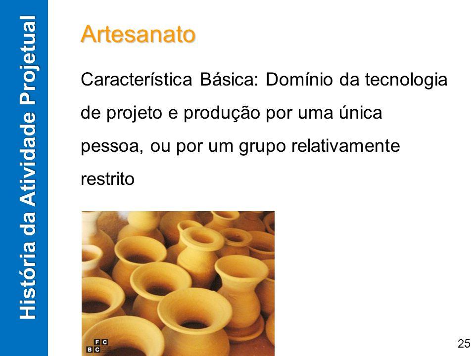 História da Atividade Projetual Artesanato Característica Básica: Domínio da tecnologia de projeto e produção por uma única pessoa, ou por um grupo re