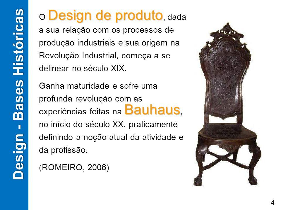 Design - Bases Históricas Design de produto O Design de produto, dada a sua relação com os processos de produção industriais e sua origem na Revolução