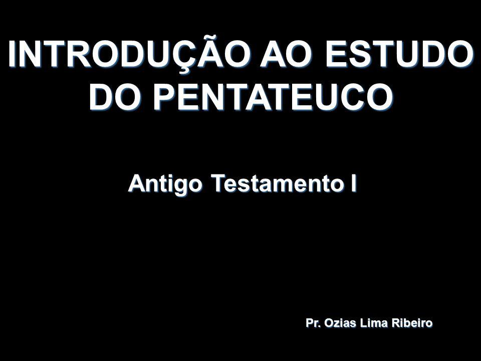 INTRODUÇÃO AO ESTUDO DO PENTATEUCO Antigo Testamento I Pr. Ozias Lima Ribeiro