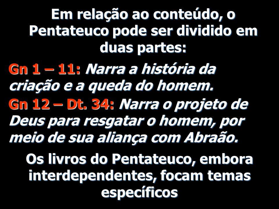 Em relação ao conteúdo, o Pentateuco pode ser dividido em duas partes: Gn 1 – 11: Narra a história da criação e a queda do homem. Gn 12 – Dt. 34: Narr