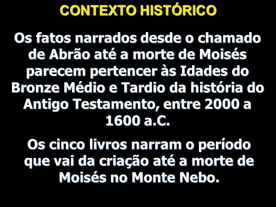 CONTEXTO HISTÓRICO Os fatos narrados desde o chamado de Abrão até a morte de Moisés parecem pertencer às Idades do Bronze Médio e Tardio da história d