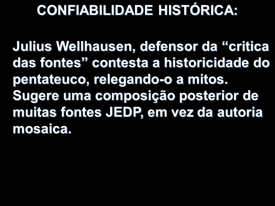 CONFIABILIDADE HISTÓRICA: Julius Wellhausen, defensor da critica das fontes contesta a historicidade do pentateuco, relegando-o a mitos. Sugere uma co