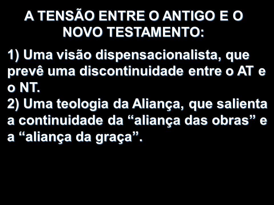 A TENSÃO ENTRE O ANTIGO E O NOVO TESTAMENTO: 1) Uma visão dispensacionalista, que prevê uma discontinuidade entre o AT e o NT. 2) Uma teologia da Alia
