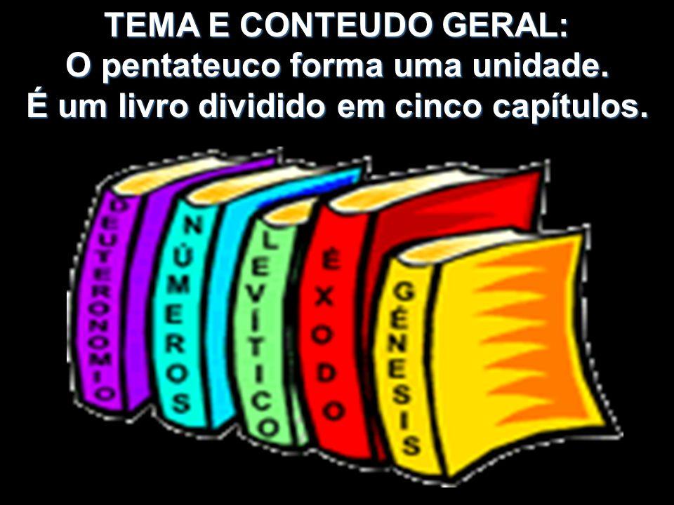 TEMA E CONTEUDO GERAL: O pentateuco forma uma unidade. É um livro dividido em cinco capítulos.