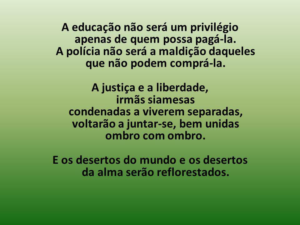 A educação não será um privilégio apenas de quem possa pagá-la. A polícia não será a maldição daqueles que não podem comprá-la. A justiça e a liberdad