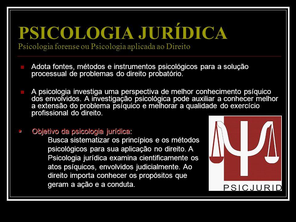 PSICOLOGIA JURÍDICA Psicologia forense ou Psicologia aplicada ao Direito Adota fontes, métodos e instrumentos psicológicos para a solução processual d