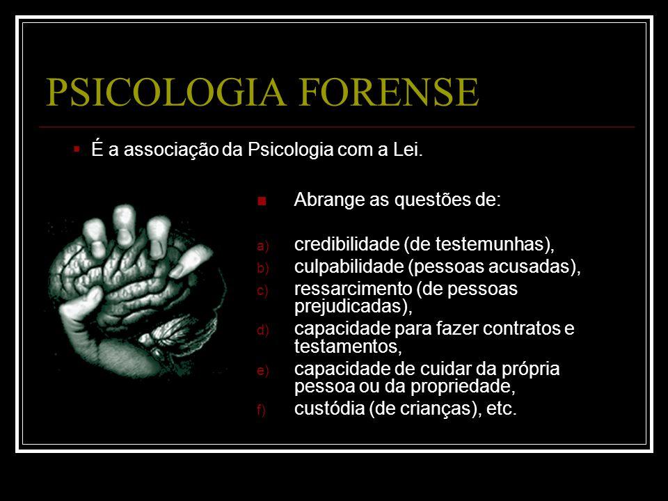 PSICOLOGIA FORENSE Abrange as questões de: a) credibilidade (de testemunhas), b) culpabilidade (pessoas acusadas), c) ressarcimento (de pessoas prejud