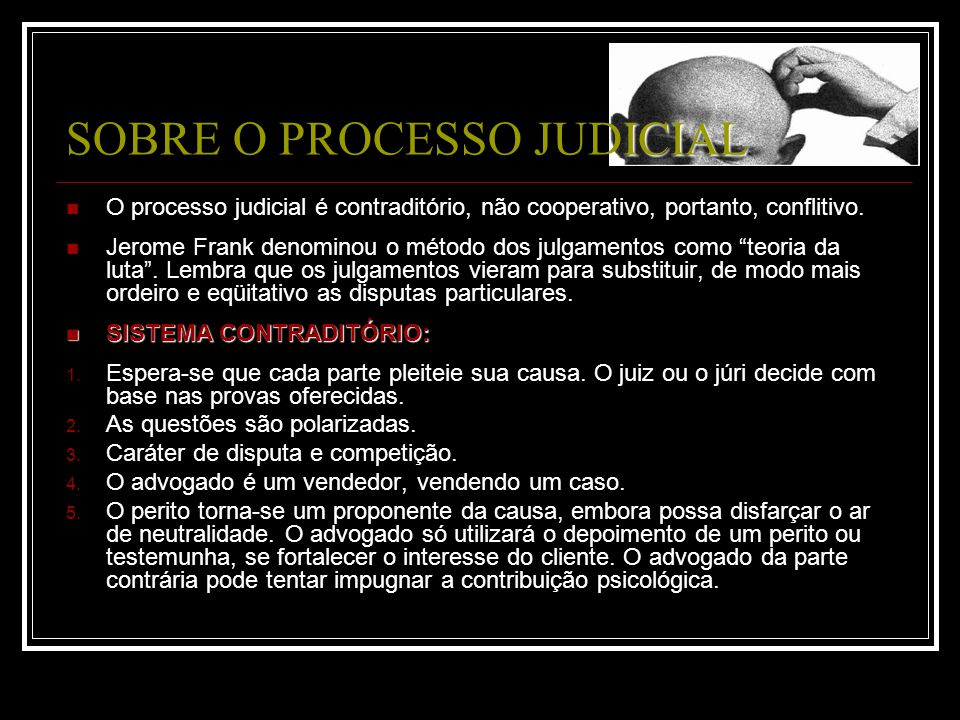 O processo judicial é contraditório, não cooperativo, portanto, conflitivo. Jerome Frank denominou o método dos julgamentos como teoria da luta. Lembr