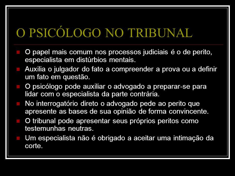 O PSICÓLOGO NO TRIBUNAL O papel mais comum nos processos judiciais é o de perito, especialista em distúrbios mentais. Auxilia o julgador do fato a com