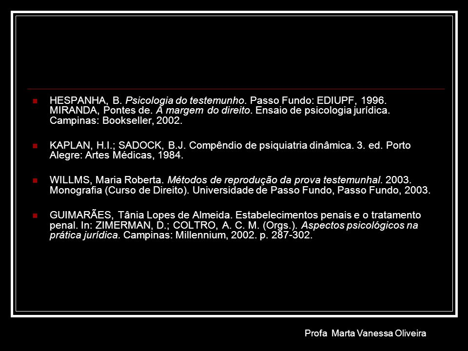 HESPANHA, B. Psicologia do testemunho. Passo Fundo: EDIUPF, 1996. MIRANDA, Pontes de. À margem do direito. Ensaio de psicologia jurídica. Campinas: Bo