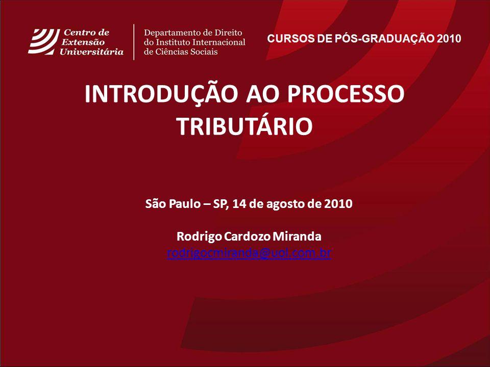 São Paulo – SP, 14 de agosto de 2010 Rodrigo Cardozo Miranda rodrigocmiranda@uol.com.br INTRODUÇÃO AO PROCESSO TRIBUTÁRIO