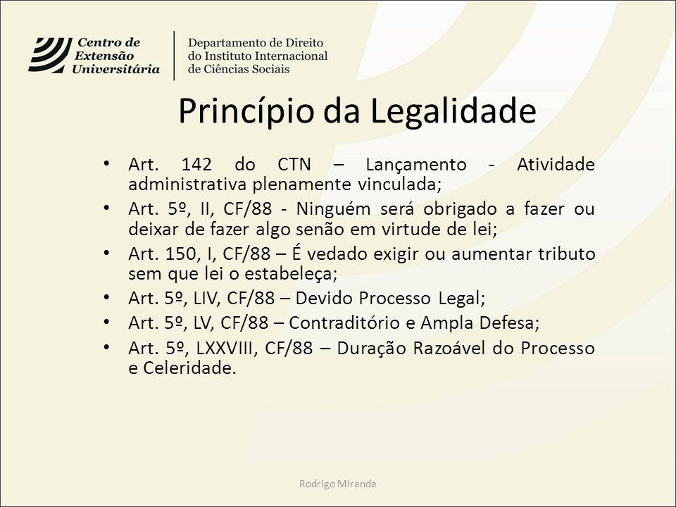 Princípio da Legalidade Art. 142 do CTN – Lançamento - Atividade administrativa plenamente vinculada; Art. 5º, II, CF/88 - Ninguém será obrigado a faz