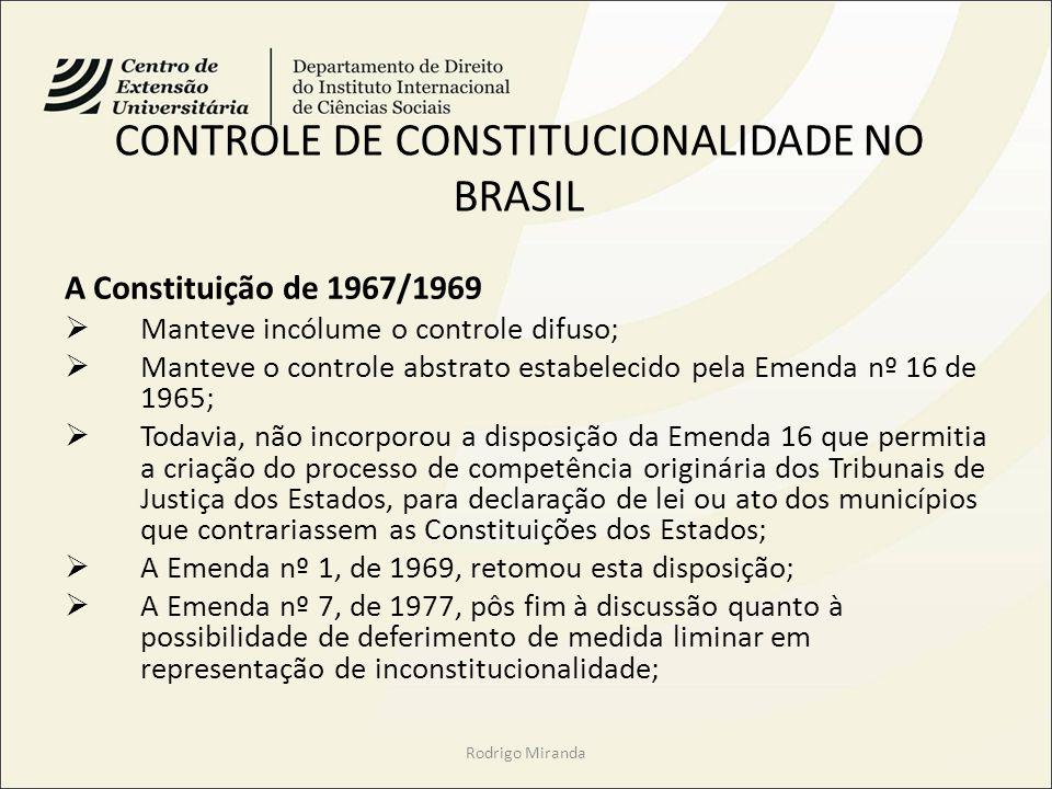 CONTROLE DE CONSTITUCIONALIDADE NO BRASIL A Constituição de 1967/1969 Manteve incólume o controle difuso; Manteve o controle abstrato estabelecido pela Emenda nº 16 de 1965; Todavia, não incorporou a disposição da Emenda 16 que permitia a criação do processo de competência originária dos Tribunais de Justiça dos Estados, para declaração de lei ou ato dos municípios que contrariassem as Constituições dos Estados; A Emenda nº 1, de 1969, retomou esta disposição; A Emenda nº 7, de 1977, pôs fim à discussão quanto à possibilidade de deferimento de medida liminar em representação de inconstitucionalidade; Rodrigo Miranda