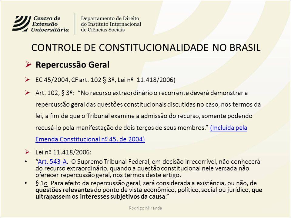 CONTROLE DE CONSTITUCIONALIDADE NO BRASIL Repercussão Geral EC 45/2004, CF art. 102 § 3º, Lei nº 11.418/2006) Art. 102, § 3º: No recurso extraordinári
