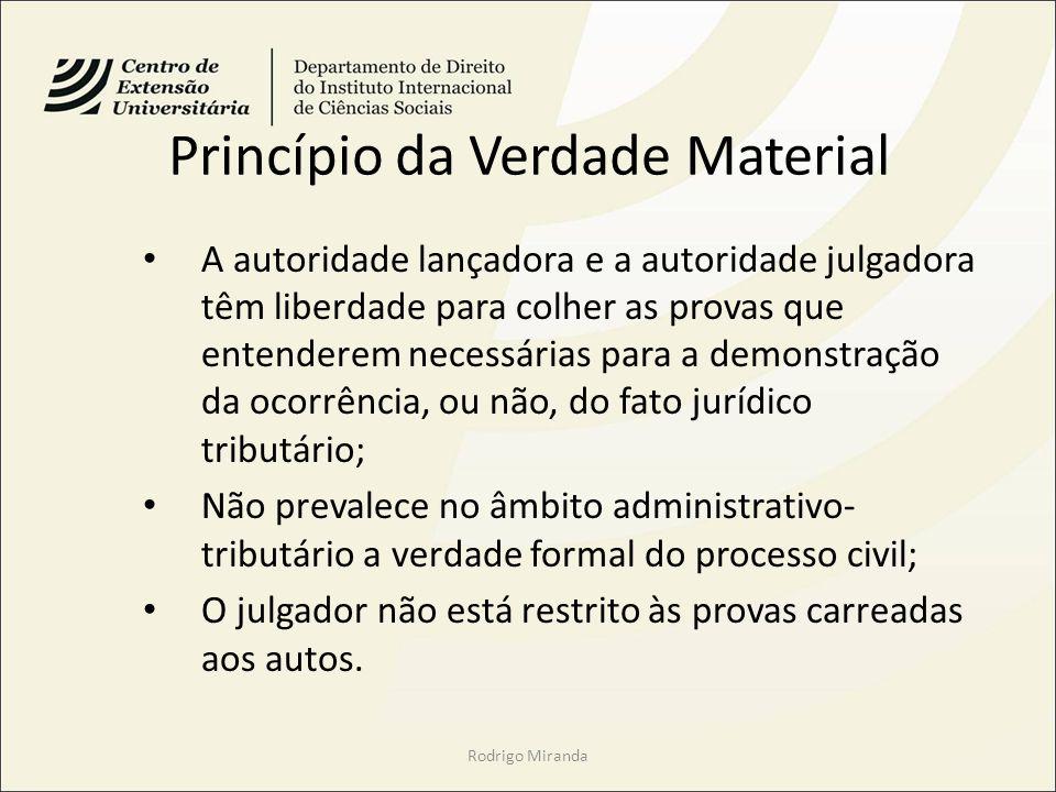 Princípio da Verdade Material A autoridade lançadora e a autoridade julgadora têm liberdade para colher as provas que entenderem necessárias para a de