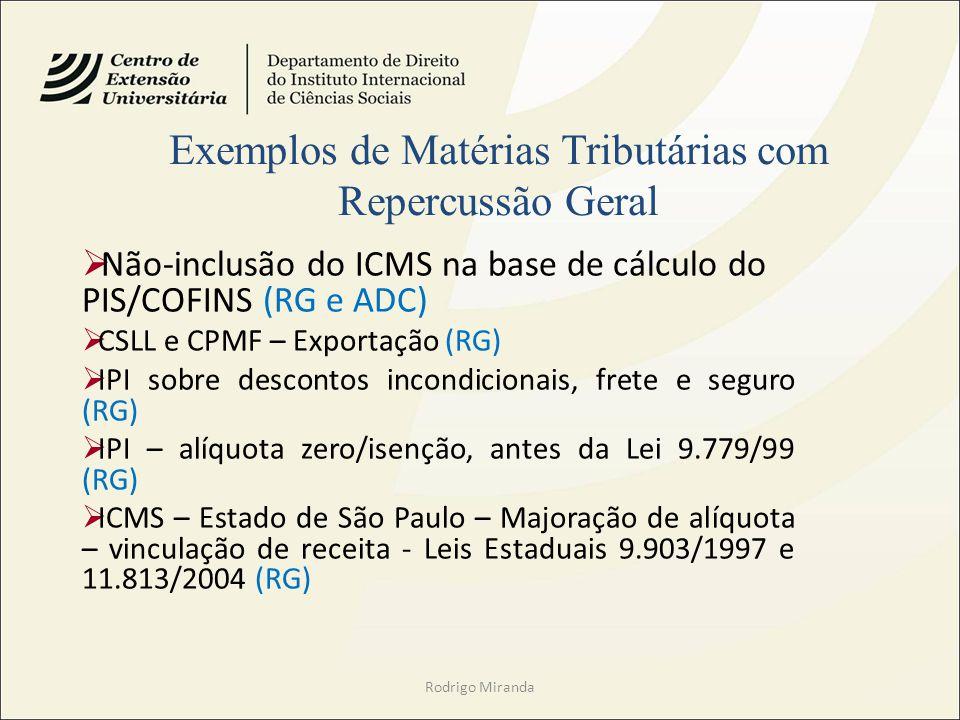 Rodrigo Miranda Não-inclusão do ICMS na base de cálculo do PIS/COFINS (RG e ADC) CSLL e CPMF – Exportação (RG) IPI sobre descontos incondicionais, frete e seguro (RG) IPI – alíquota zero/isenção, antes da Lei 9.779/99 (RG) ICMS – Estado de São Paulo – Majoração de alíquota – vinculação de receita - Leis Estaduais 9.903/1997 e 11.813/2004 (RG) Exemplos de Matérias Tributárias com Repercussão Geral