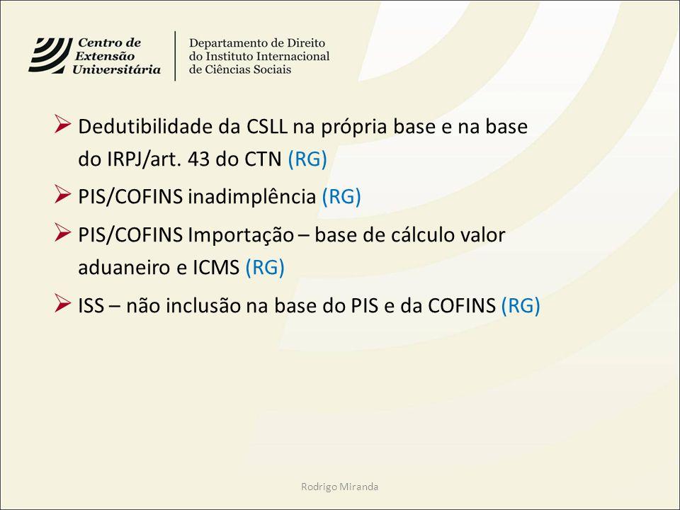 Rodrigo Miranda Dedutibilidade da CSLL na própria base e na base do IRPJ/art. 43 do CTN (RG) PIS/COFINS inadimplência (RG) PIS/COFINS Importação – bas