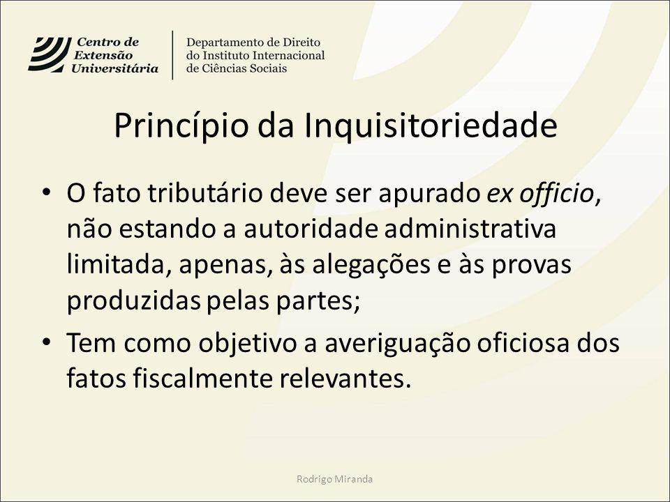 Princípio da Inquisitoriedade O fato tributário deve ser apurado ex officio, não estando a autoridade administrativa limitada, apenas, às alegações e