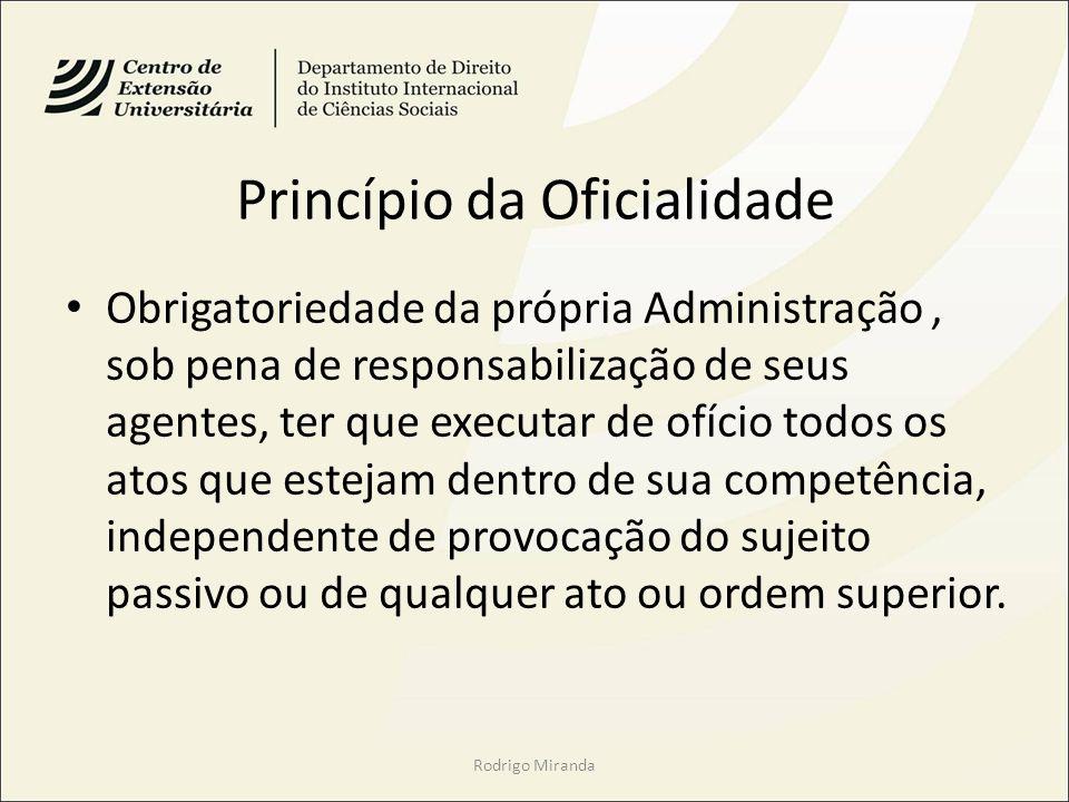 Princípio da Oficialidade Obrigatoriedade da própria Administração, sob pena de responsabilização de seus agentes, ter que executar de ofício todos os