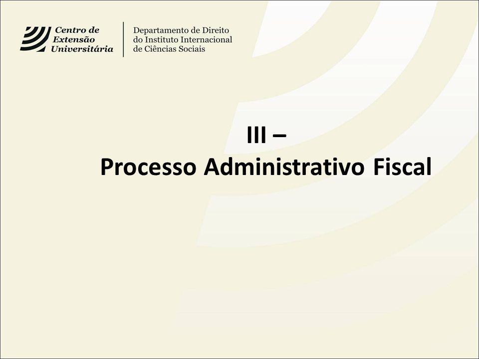 III – Processo Administrativo Fiscal