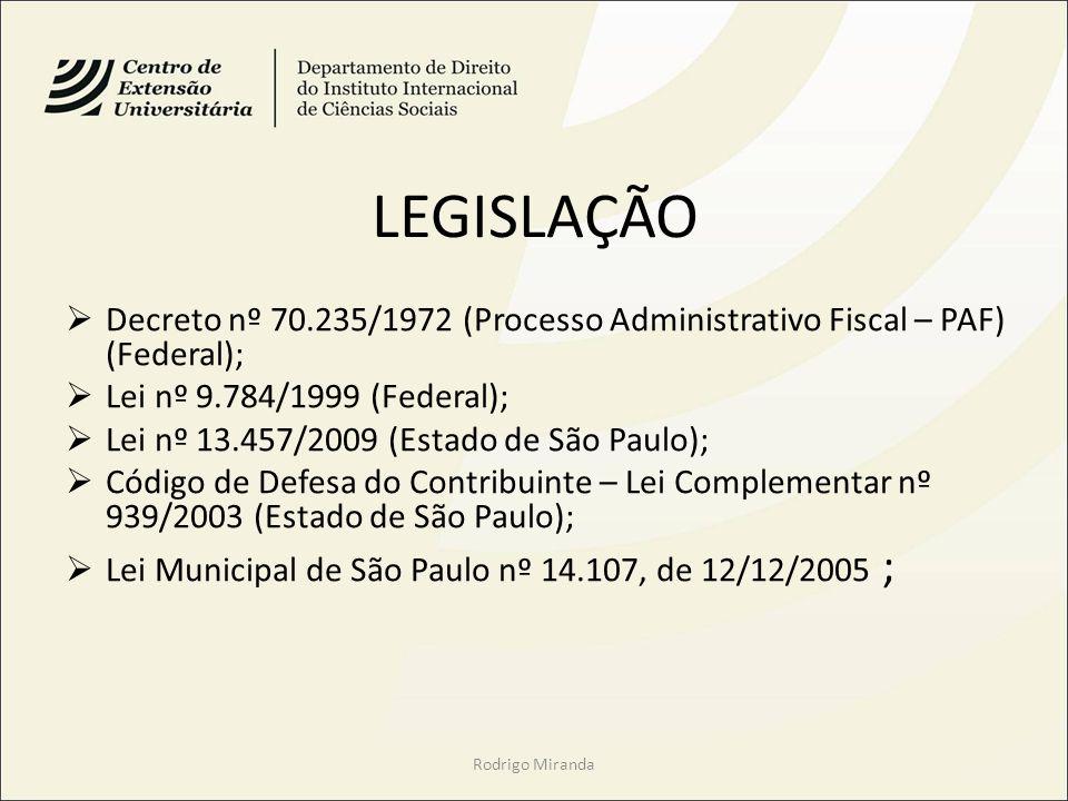 LEGISLAÇÃO Decreto nº 70.235/1972 (Processo Administrativo Fiscal – PAF) (Federal); Lei nº 9.784/1999 (Federal); Lei nº 13.457/2009 (Estado de São Paulo); Código de Defesa do Contribuinte – Lei Complementar nº 939/2003 (Estado de São Paulo); Lei Municipal de São Paulo nº 14.107, de 12/12/2005 ; Rodrigo Miranda