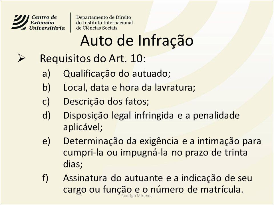 Auto de Infração Requisitos do Art. 10: a)Qualificação do autuado; b)Local, data e hora da lavratura; c)Descrição dos fatos; d)Disposição legal infrin