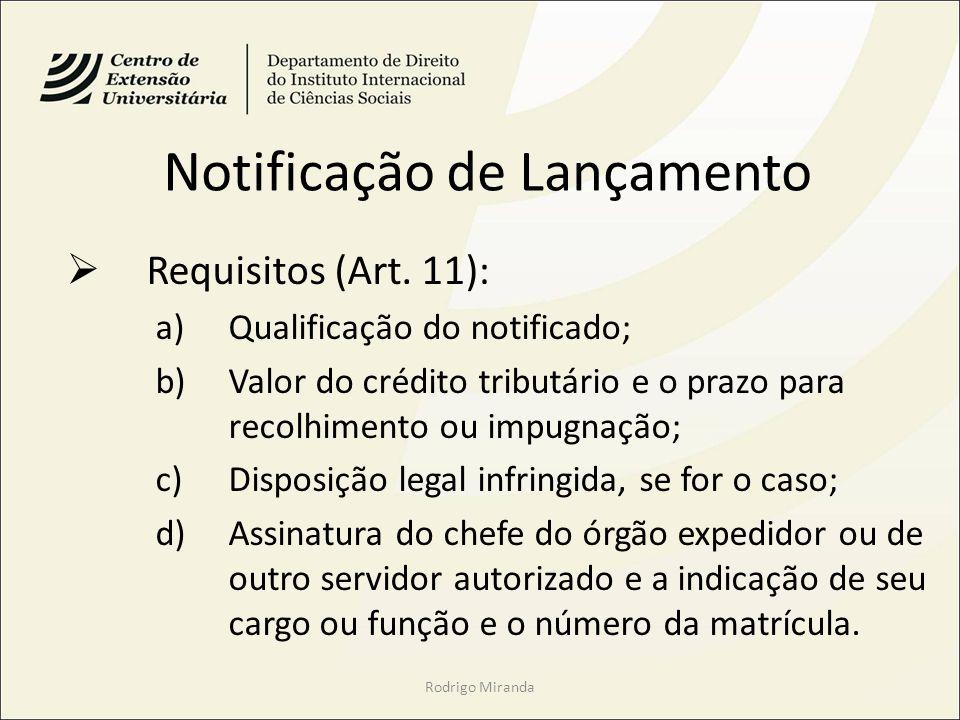 Notificação de Lançamento Requisitos (Art. 11): a)Qualificação do notificado; b)Valor do crédito tributário e o prazo para recolhimento ou impugnação;