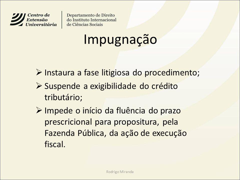 Impugnação Instaura a fase litigiosa do procedimento; Suspende a exigibilidade do crédito tributário; Impede o início da fluência do prazo prescricional para propositura, pela Fazenda Pública, da ação de execução fiscal.