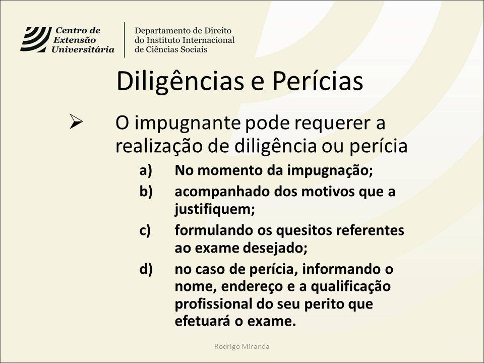 Diligências e Perícias O impugnante pode requerer a realização de diligência ou perícia a)No momento da impugnação; b)acompanhado dos motivos que a ju