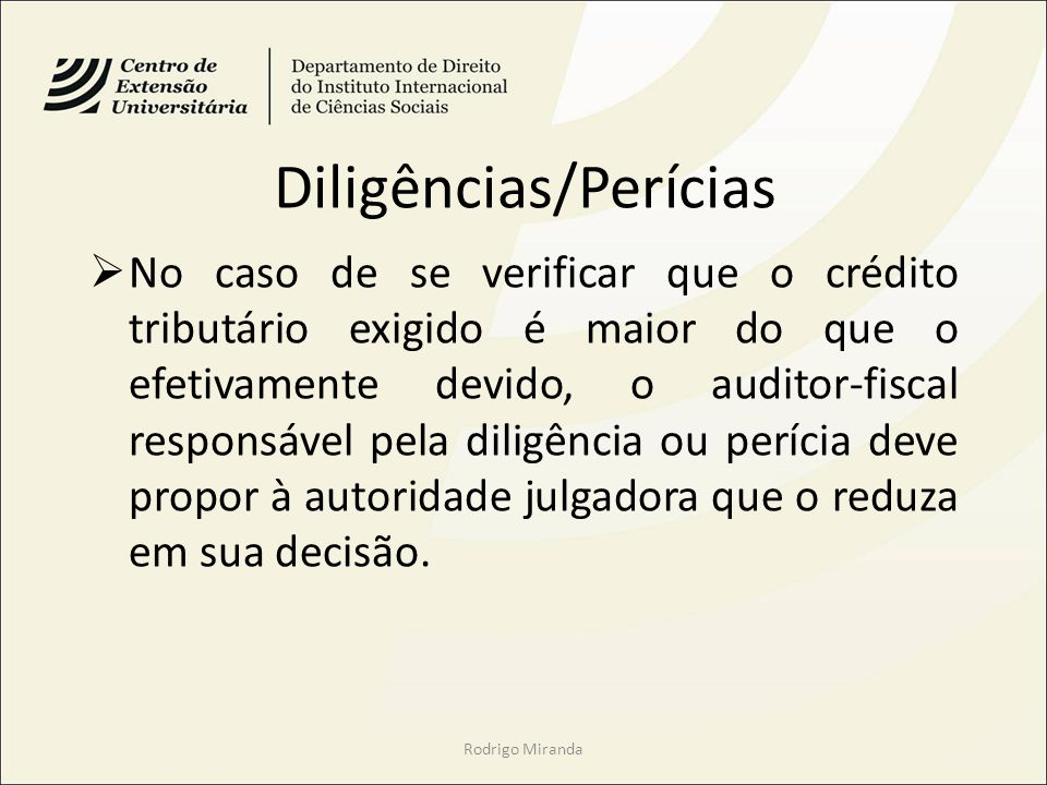 Diligências/Perícias No caso de se verificar que o crédito tributário exigido é maior do que o efetivamente devido, o auditor-fiscal responsável pela