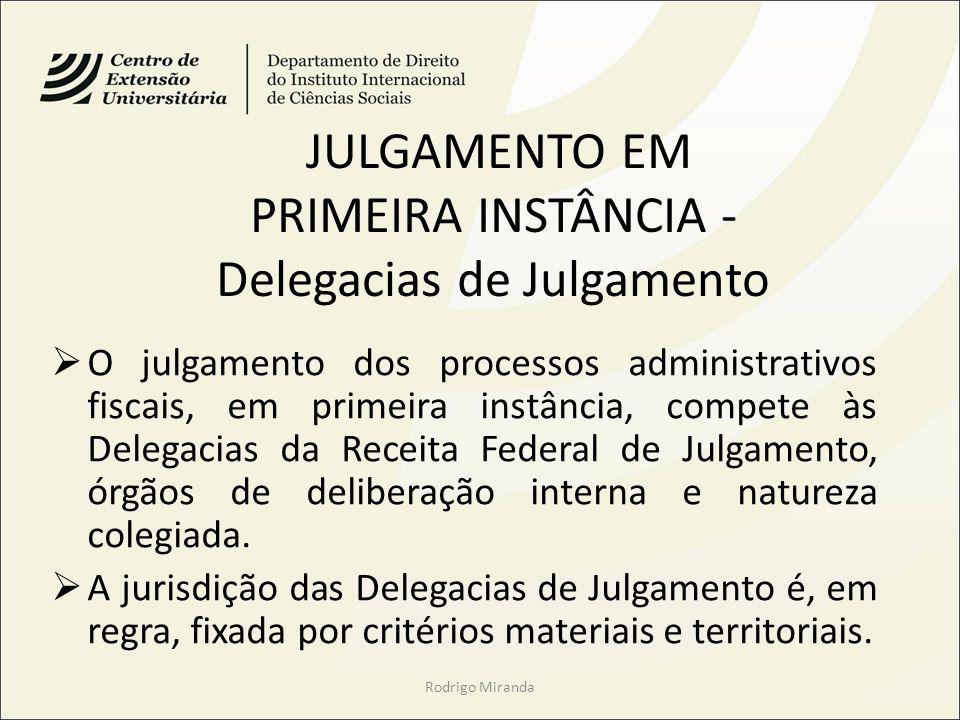 JULGAMENTO EM PRIMEIRA INSTÂNCIA - Delegacias de Julgamento O julgamento dos processos administrativos fiscais, em primeira instância, compete às Delegacias da Receita Federal de Julgamento, órgãos de deliberação interna e natureza colegiada.