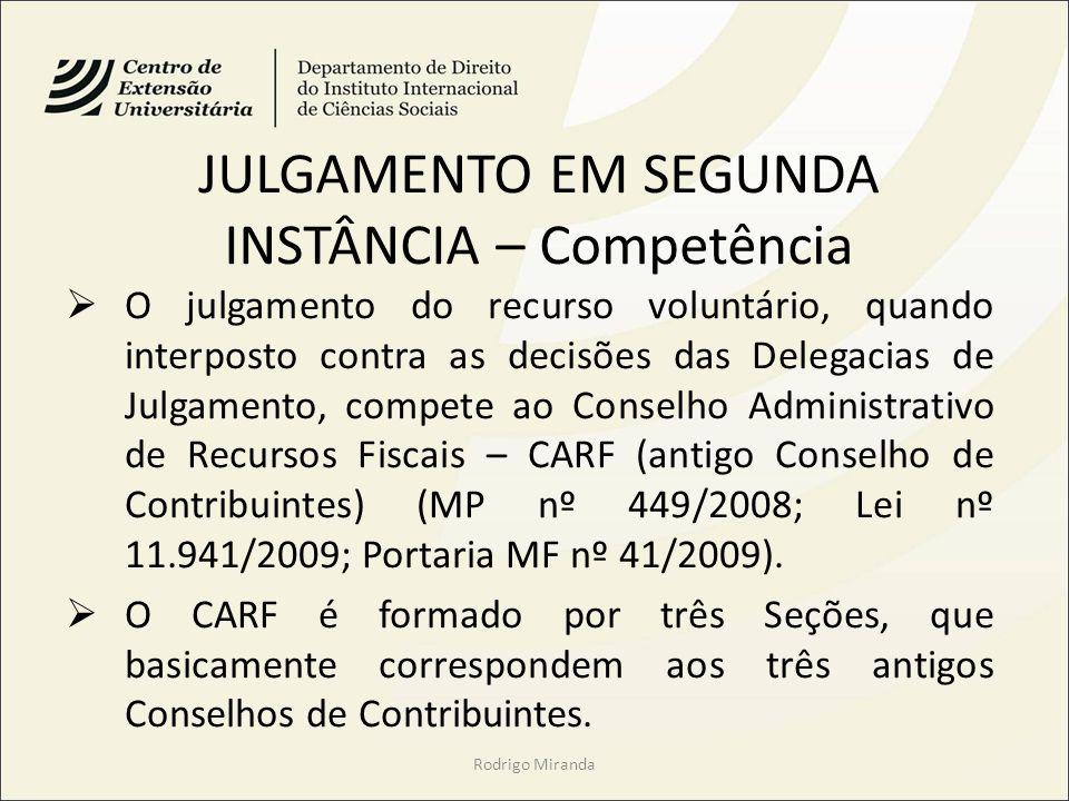 JULGAMENTO EM SEGUNDA INSTÂNCIA – Competência O julgamento do recurso voluntário, quando interposto contra as decisões das Delegacias de Julgamento, compete ao Conselho Administrativo de Recursos Fiscais – CARF (antigo Conselho de Contribuintes) (MP nº 449/2008; Lei nº 11.941/2009; Portaria MF nº 41/2009).