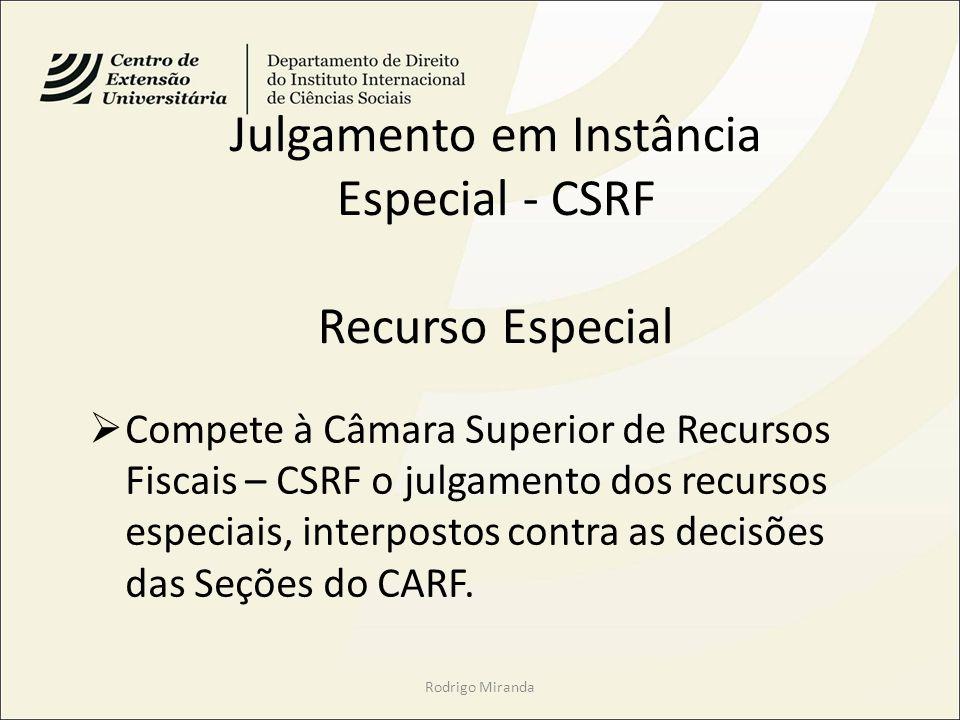 Julgamento em Instância Especial - CSRF Recurso Especial Compete à Câmara Superior de Recursos Fiscais – CSRF o julgamento dos recursos especiais, interpostos contra as decisões das Seções do CARF.