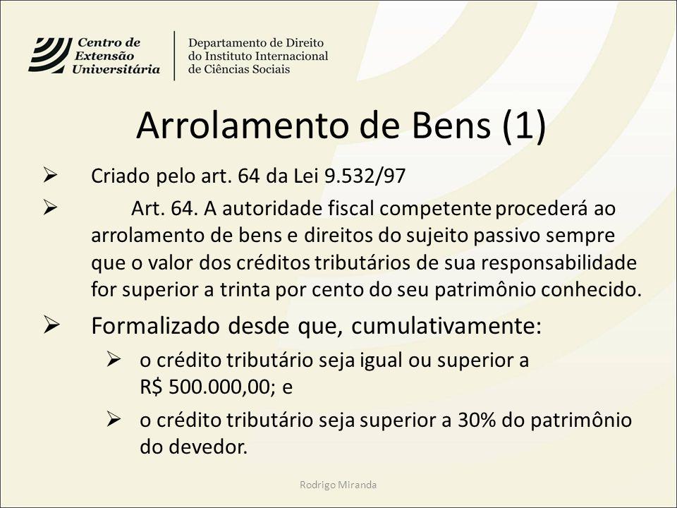 Arrolamento de Bens (1) Criado pelo art. 64 da Lei 9.532/97 Art. 64. A autoridade fiscal competente procederá ao arrolamento de bens e direitos do suj