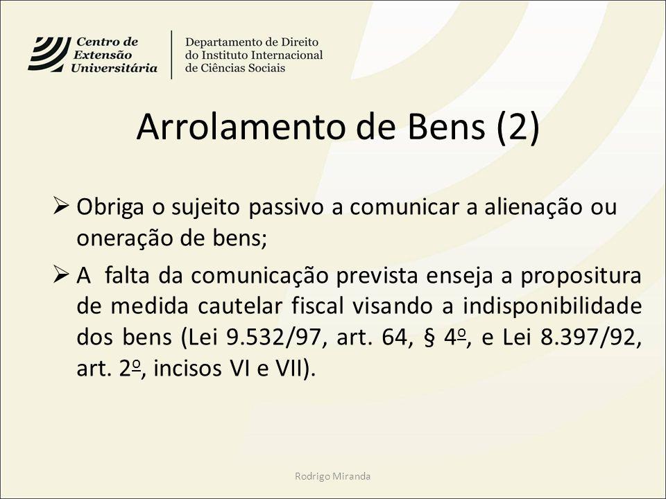 Arrolamento de Bens (2) Obriga o sujeito passivo a comunicar a alienação ou oneração de bens; A falta da comunicação prevista enseja a propositura de medida cautelar fiscal visando a indisponibilidade dos bens (Lei 9.532/97, art.
